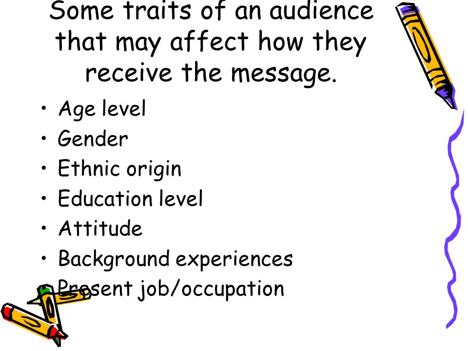 Some traits of an audience that may affect how they receive the message.