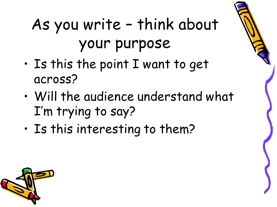 As you write – think about your purpose