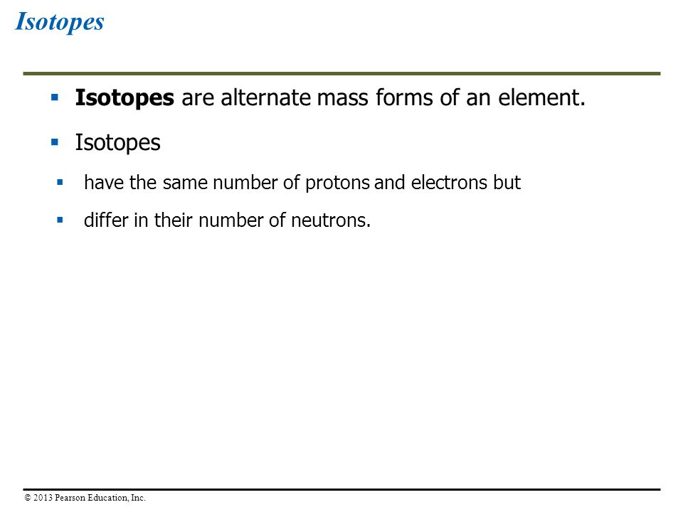 Isotopes Isotopes are alternate mass forms of an element. Isotopes