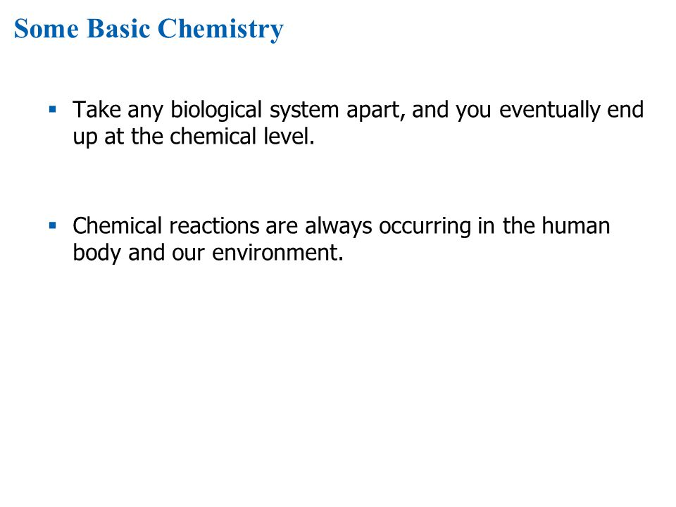 Some Basic Chemistry Take any biological system apart, and you eventually end up at the chemical level.