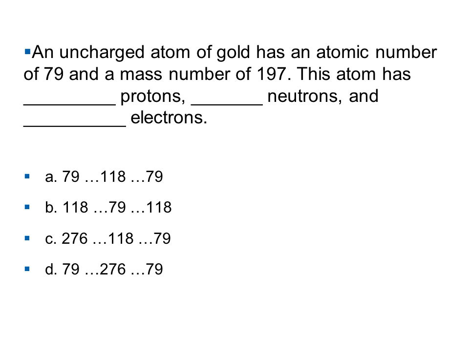 An uncharged atom of gold has an atomic number of 79 and a mass number of 197. This atom has _________ protons, _______ neutrons, and __________ electrons.