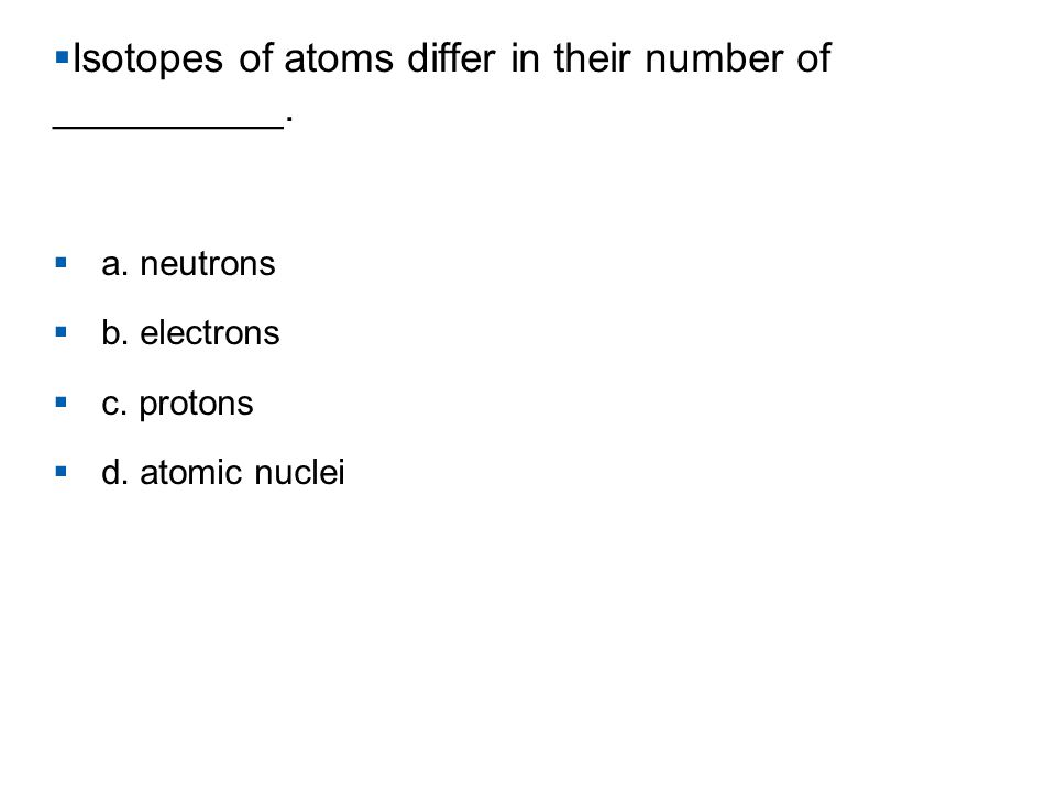 Isotopes of atoms differ in their number of __________.