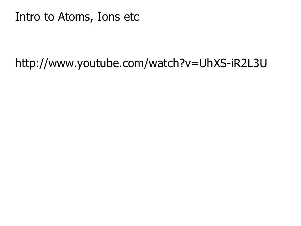 Intro to Atoms, Ions etc http://www.youtube.com/watch v=UhXS-iR2L3U