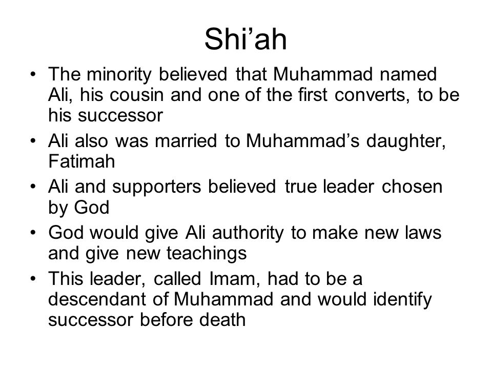 Shi'ah The minority believed that Muhammad named Ali, his cousin and one of the first converts, to be his successor.