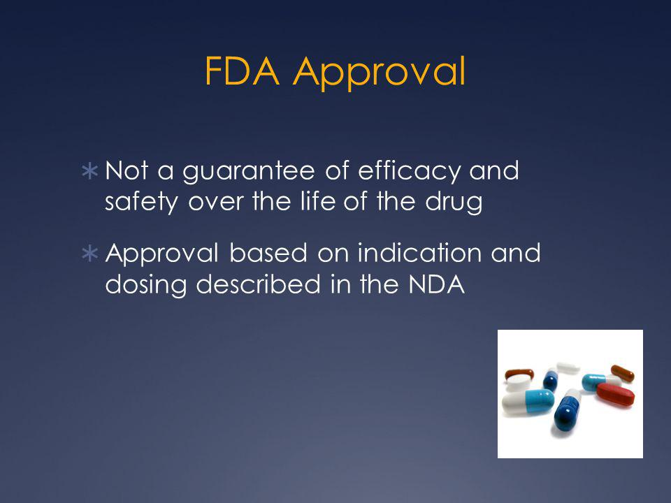 FDA Approval Not a guarantee of efficacy and safety over the life of the drug.