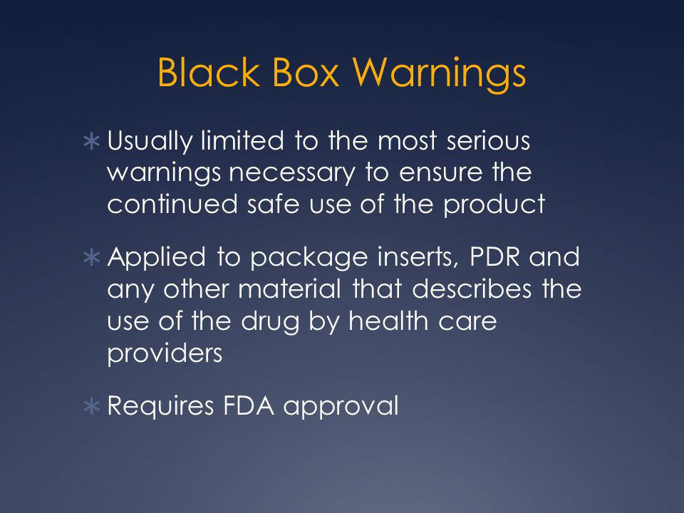 Black Box Warnings Usually limited to the most serious warnings necessary to ensure the continued safe use of the product.