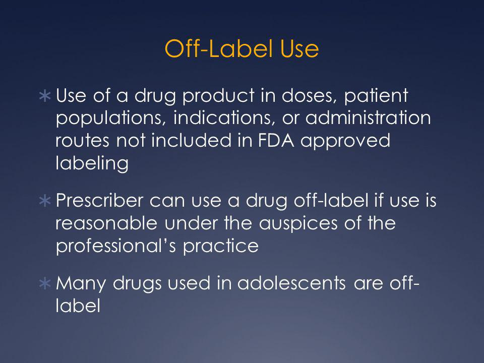 Off-Label Use Use of a drug product in doses, patient populations, indications, or administration routes not included in FDA approved labeling.