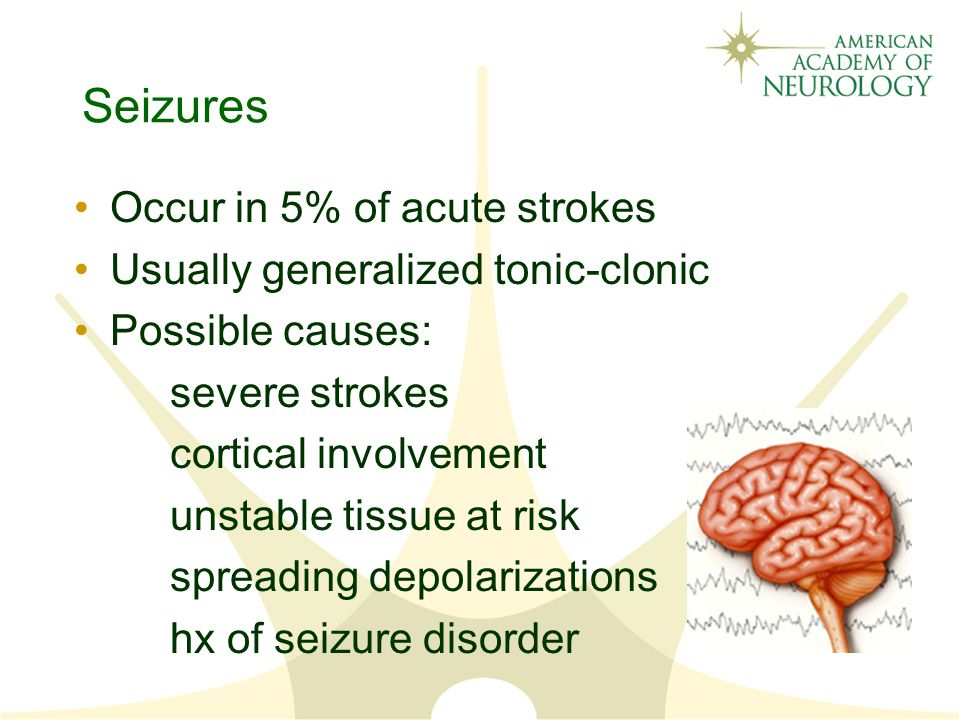 Seizures Occur in 5% of acute strokes Usually generalized tonic-clonic