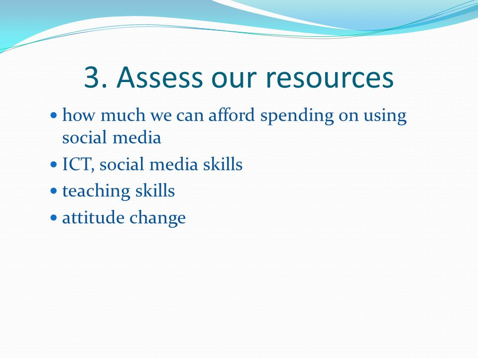 3. Assess our resources how much we can afford spending on using social media. ICT, social media skills.