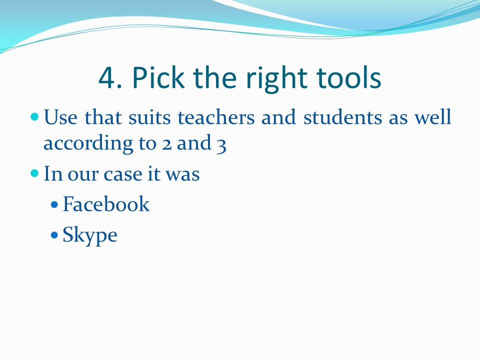 4. Pick the right tools Use that suits teachers and students as well according to 2 and 3. In our case it was.