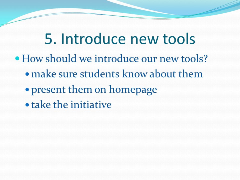 5. Introduce new tools How should we introduce our new tools