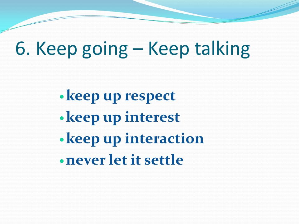 6. Keep going – Keep talking