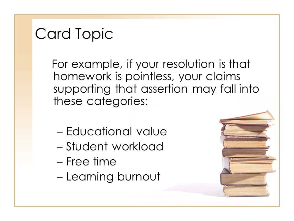 Card Topic For example, if your resolution is that homework is pointless, your claims supporting that assertion may fall into these categories: