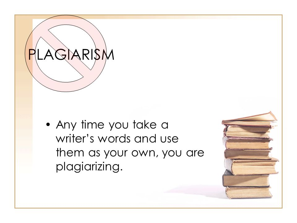 PLAGIARISM Any time you take a writer's words and use them as your own, you are plagiarizing.