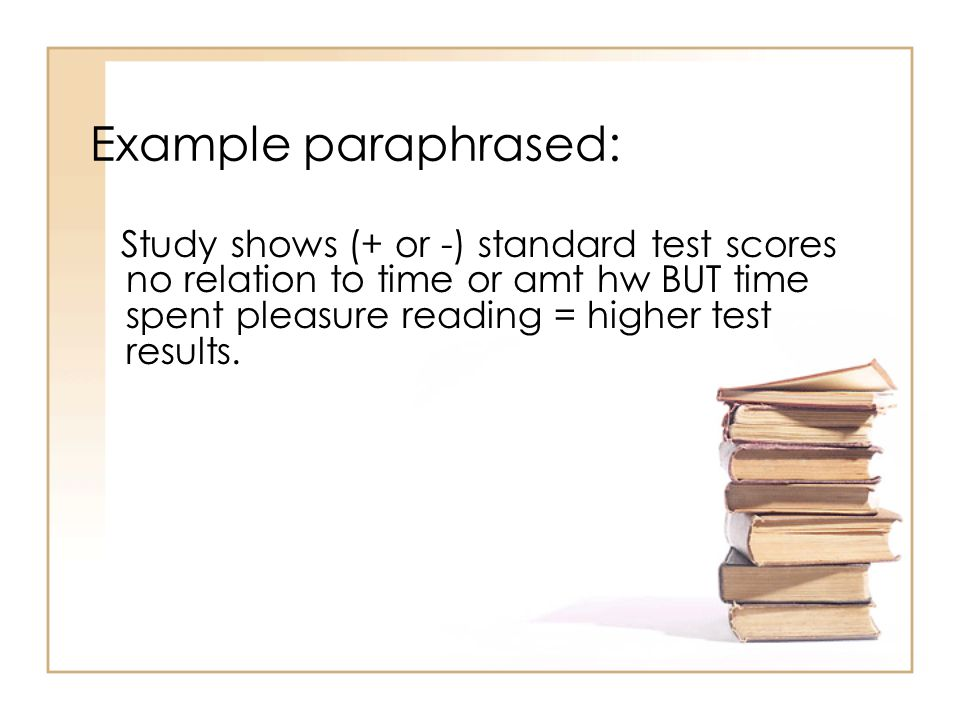 Example paraphrased: Study shows (+ or -) standard test scores no relation to time or amt hw BUT time spent pleasure reading = higher test results.