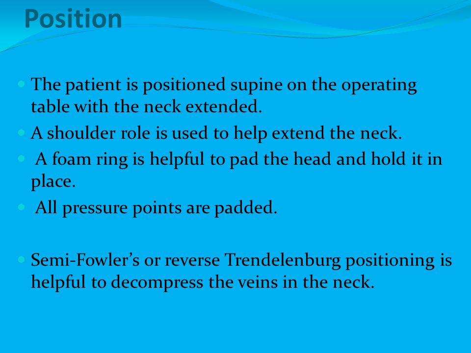 Position The patient is positioned supine on the operating table with the neck extended. A shoulder role is used to help extend the neck.