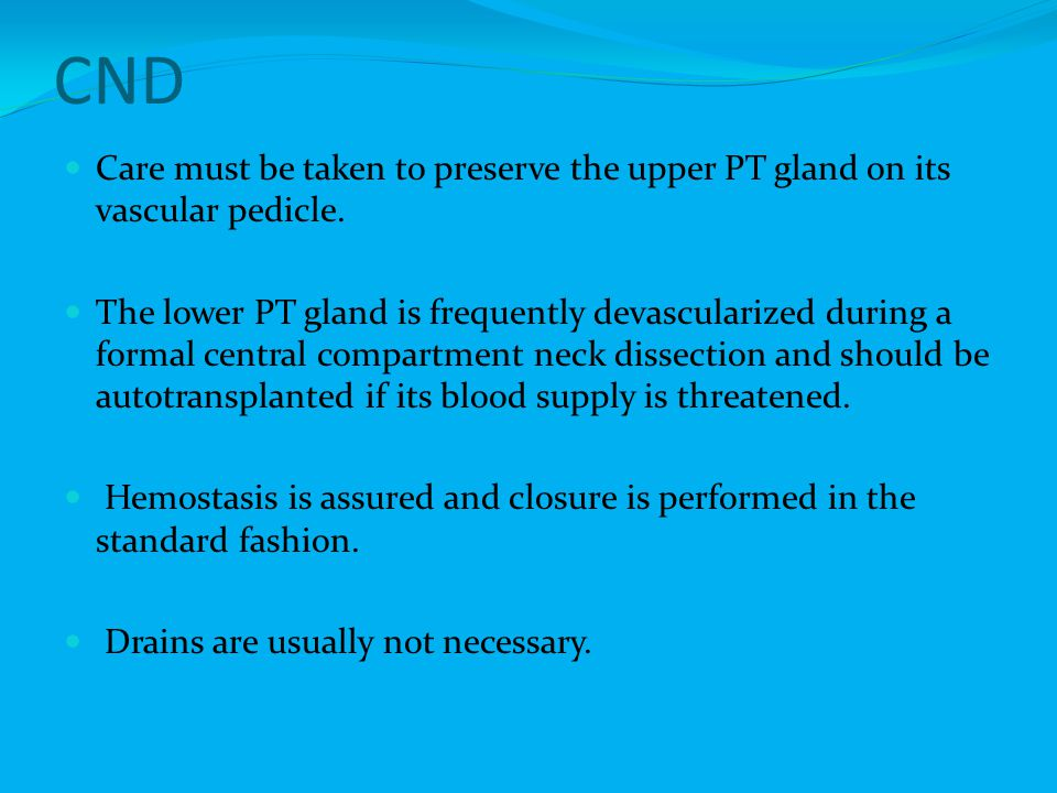 CND Care must be taken to preserve the upper PT gland on its vascular pedicle.
