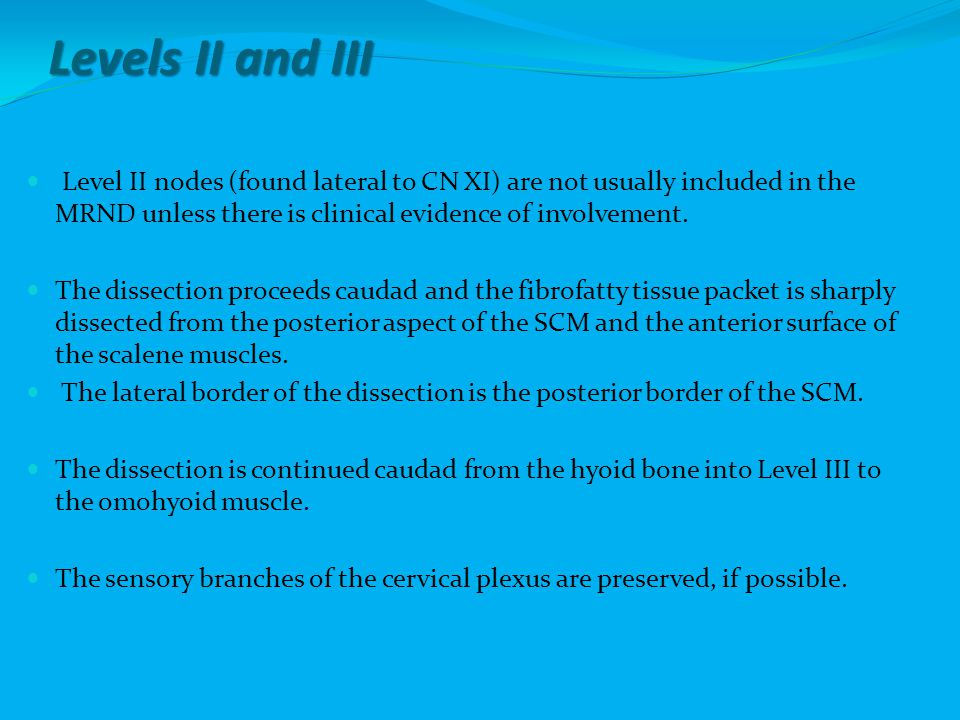 Levels II and III Level II nodes (found lateral to CN XI) are not usually included in the MRND unless there is clinical evidence of involvement.