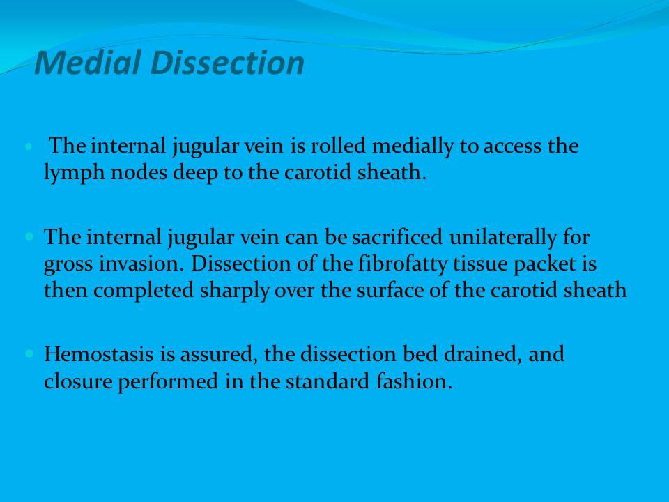 Medial Dissection The internal jugular vein is rolled medially to access the lymph nodes deep to the carotid sheath.