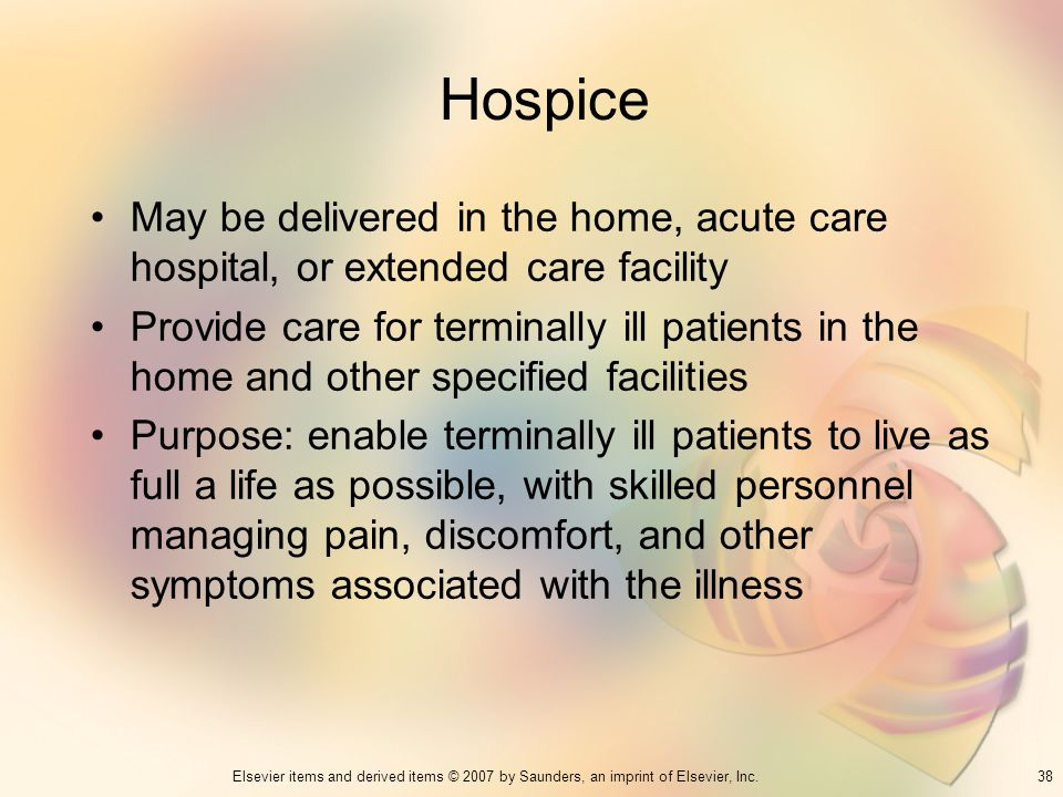 Hospice May be delivered in the home, acute care hospital, or extended care facility.