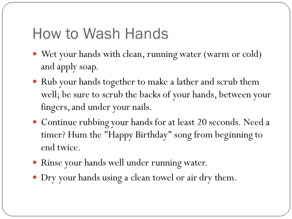 How to Wash Hands Wet your hands with clean, running water (warm or cold) and apply soap.