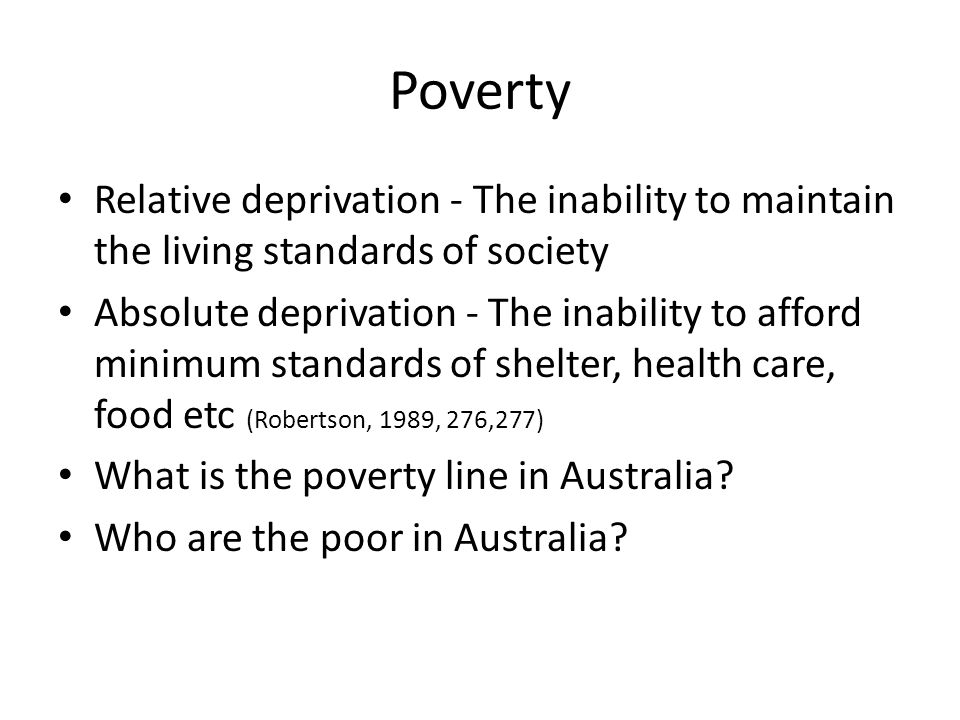 Poverty Relative deprivation - The inability to maintain the living standards of society.