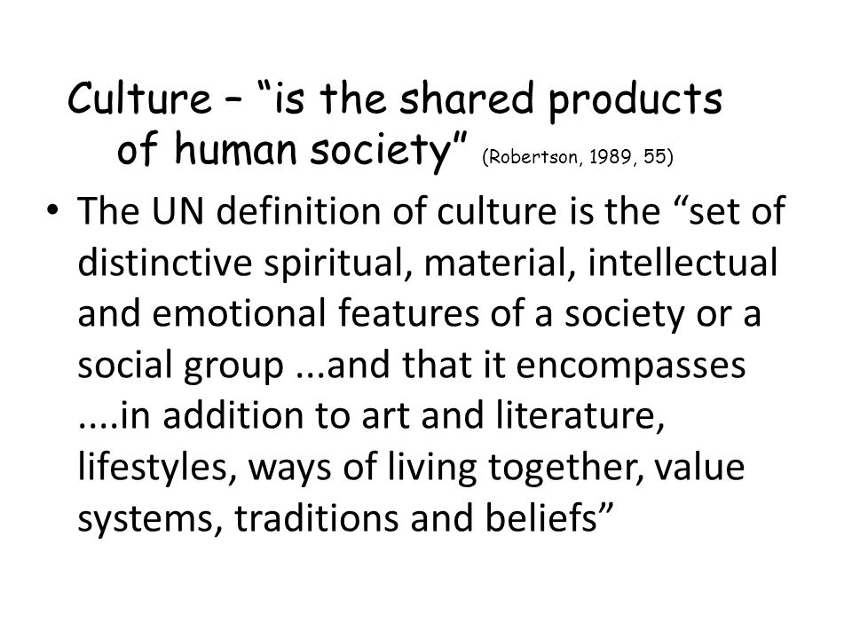 Culture – is the shared products of human society (Robertson, 1989, 55)