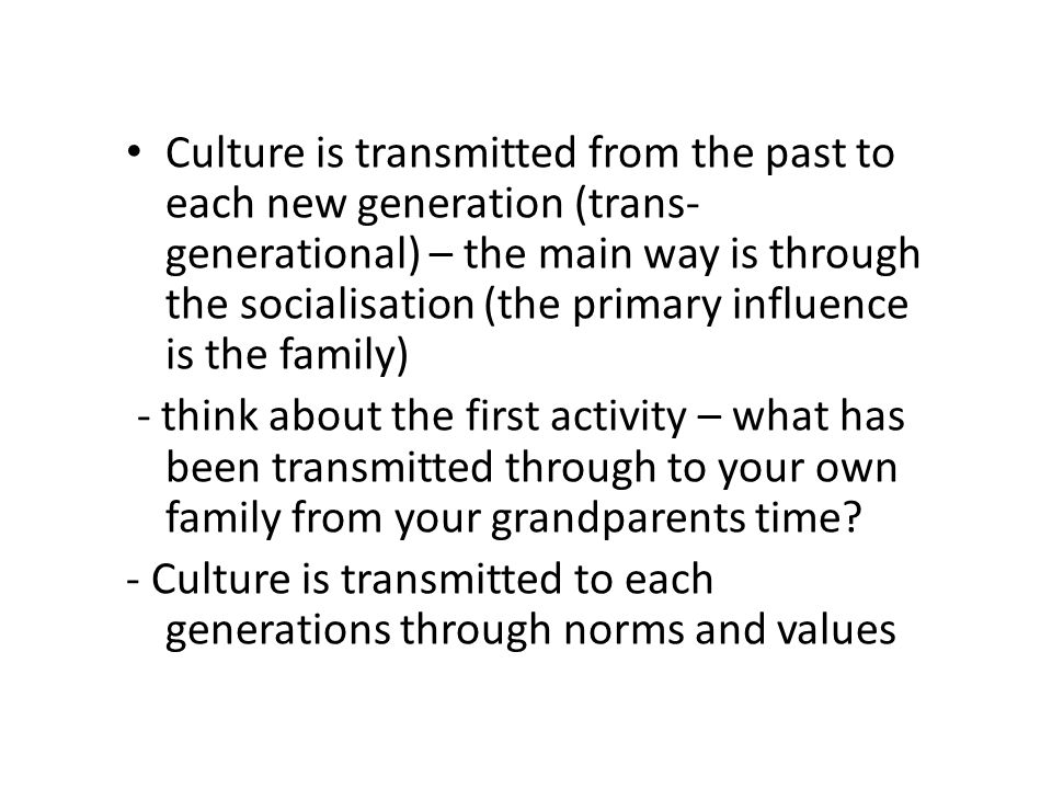 Culture is transmitted from the past to each new generation (trans-generational) – the main way is through the socialisation (the primary influence is the family)