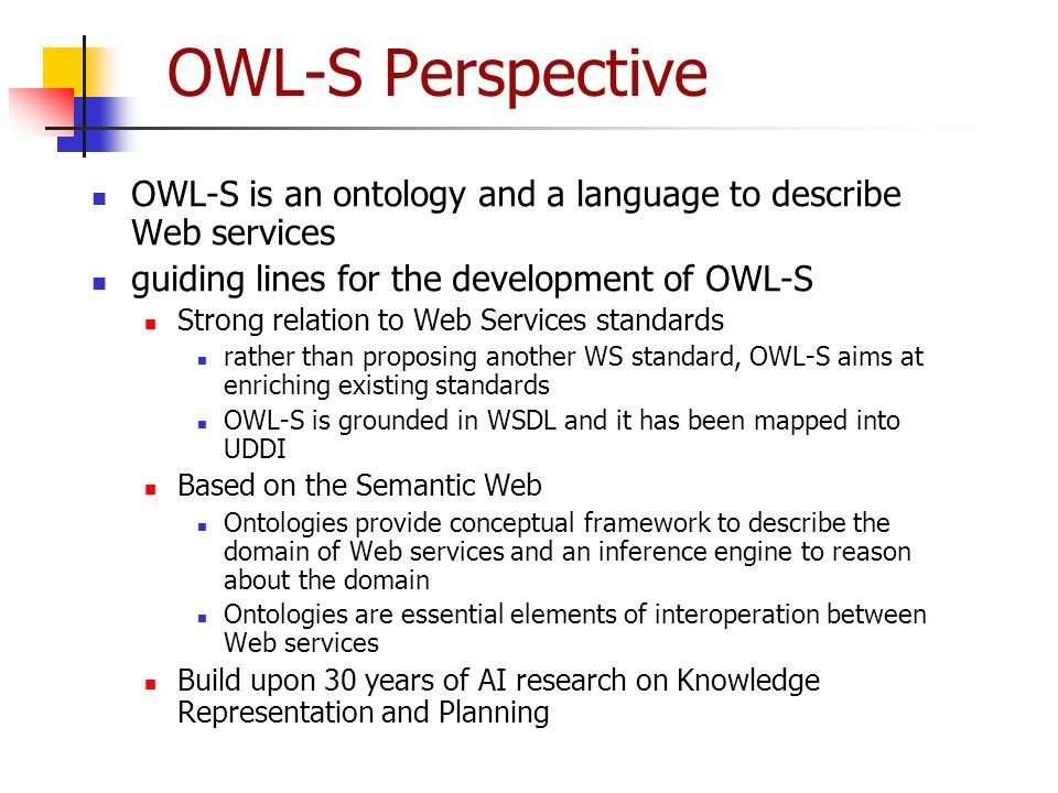 OWL-S Perspective OWL-S is an ontology and a language to describe Web services. guiding lines for the development of OWL-S.
