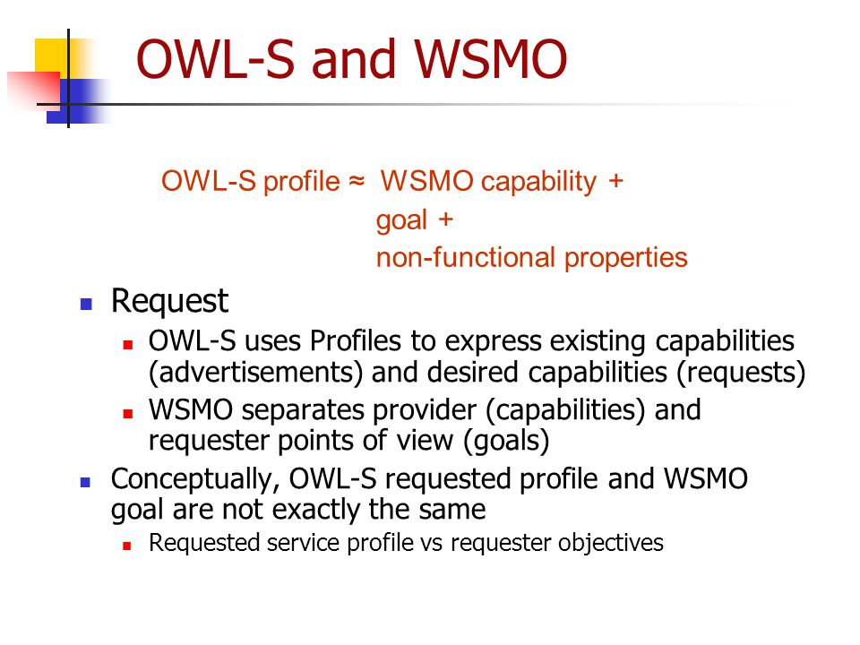 OWL-S and WSMO Request OWL-S profile ≈ WSMO capability + goal +
