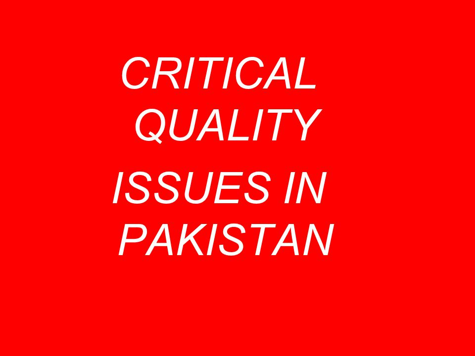 CRITICAL QUALITY ISSUES IN PAKISTAN
