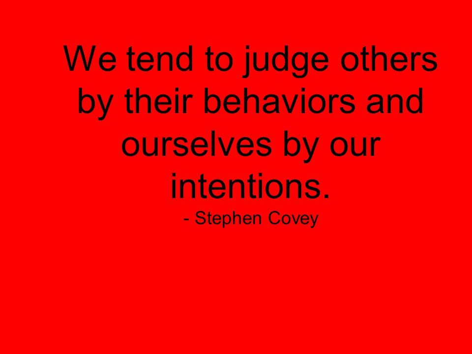 We tend to judge others by their behaviors and ourselves by our intentions. - Stephen Covey