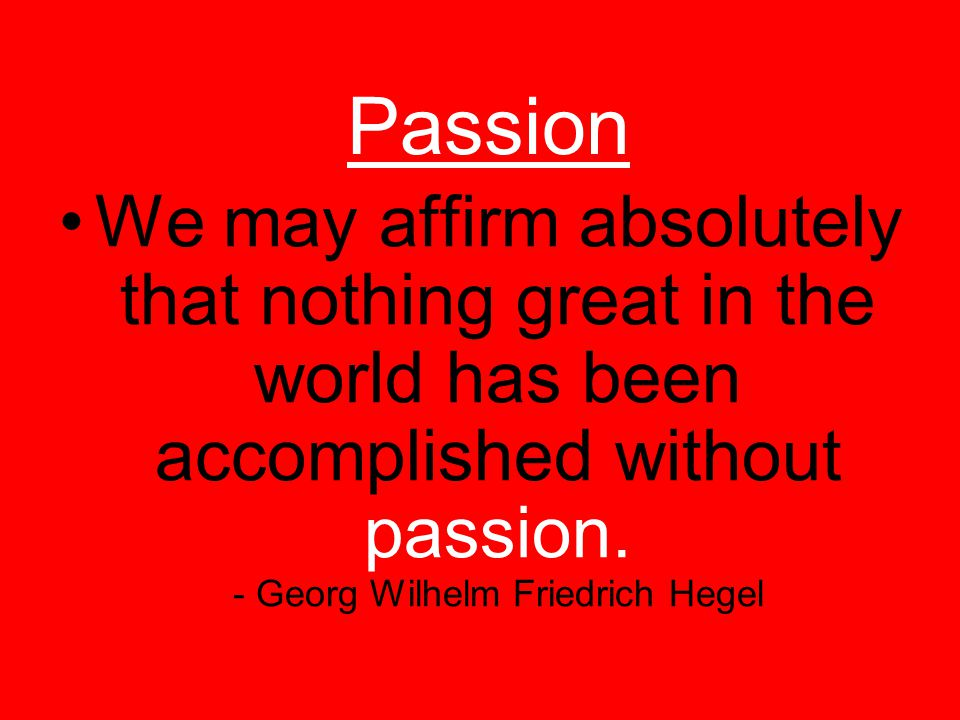 Passion We may affirm absolutely that nothing great in the world has been accomplished without passion.