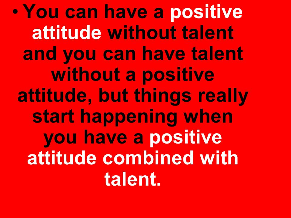 You can have a positive attitude without talent and you can have talent without a positive attitude, but things really start happening when you have a positive attitude combined with talent.