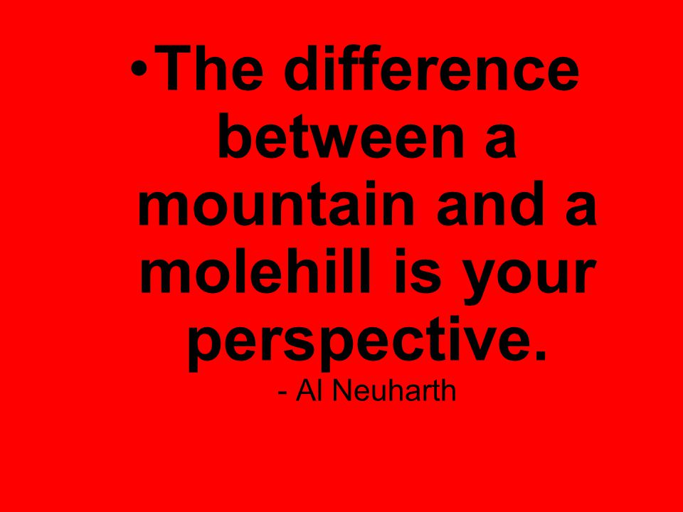 The difference between a mountain and a molehill is your perspective