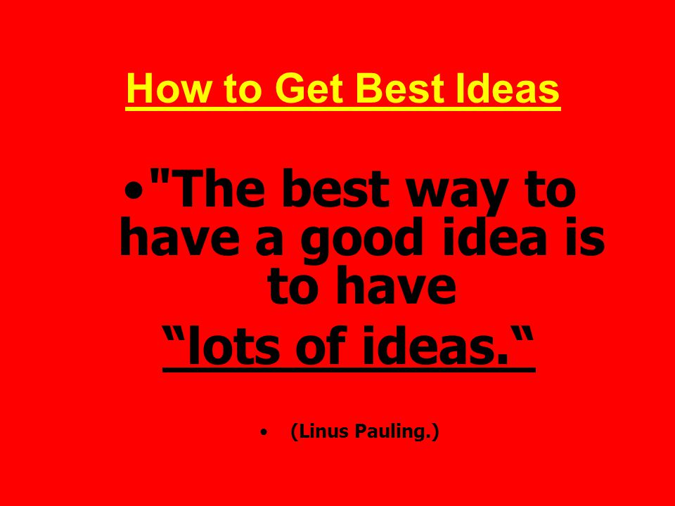 The best way to have a good idea is to have