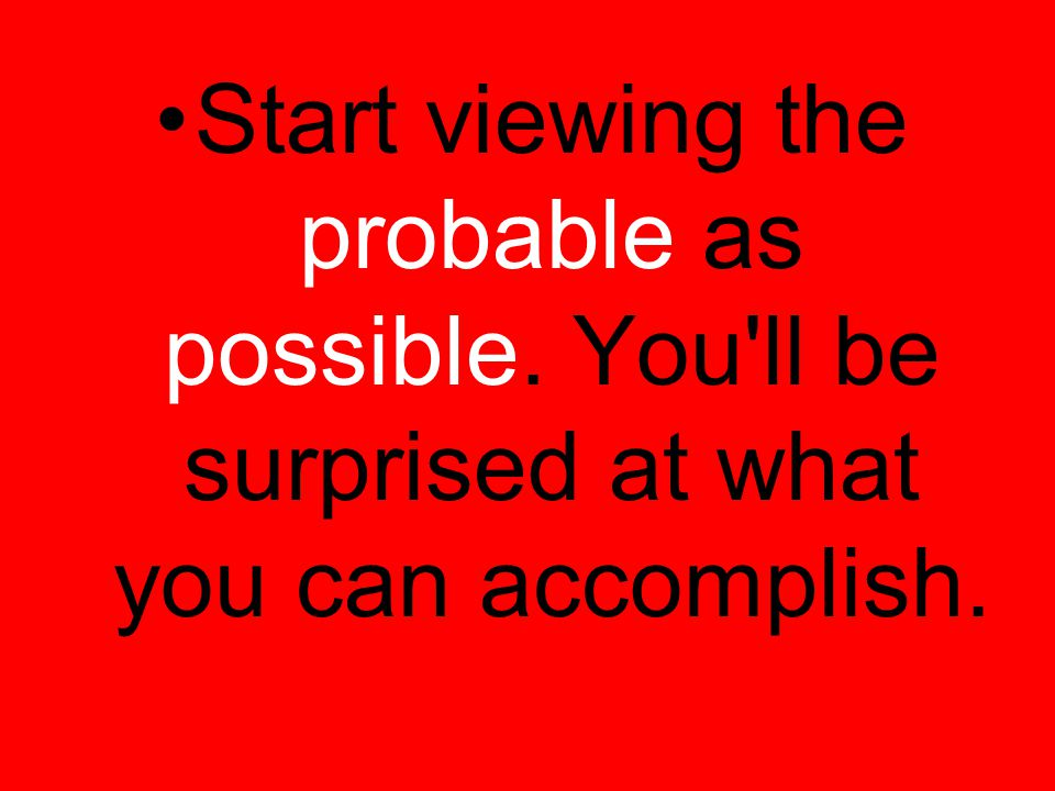Start viewing the probable as possible