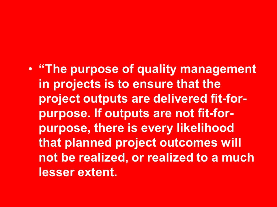 The purpose of quality management in projects is to ensure that the project outputs are delivered fit-for-purpose.