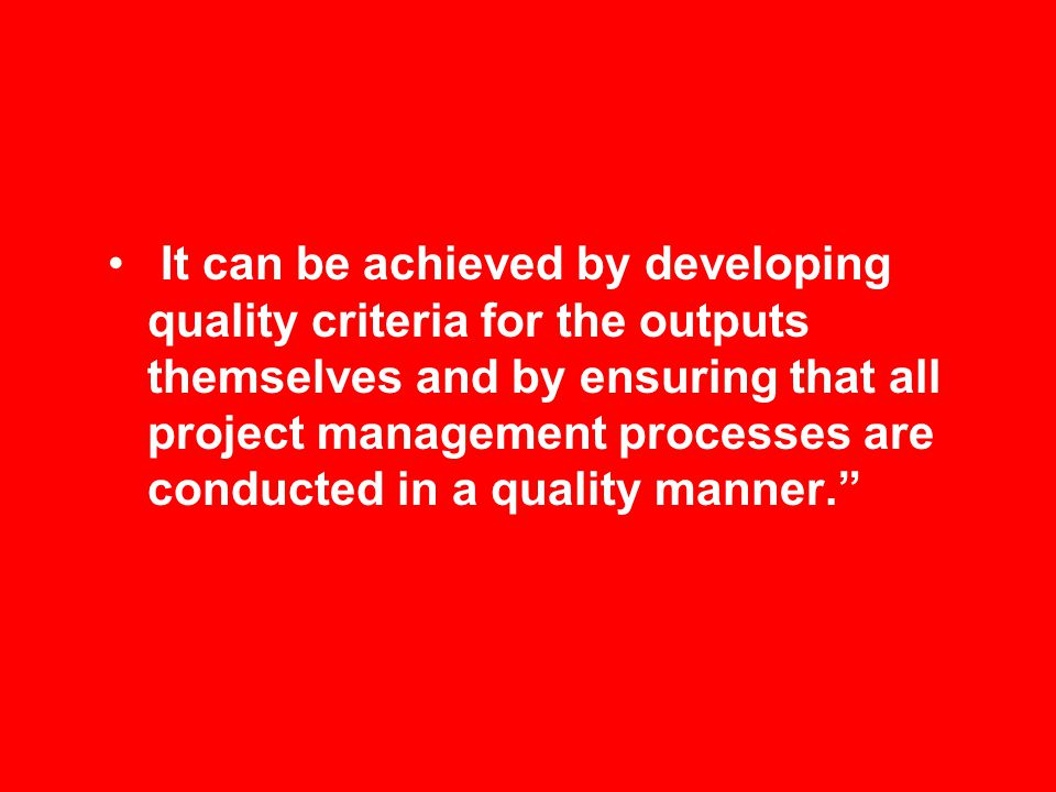 It can be achieved by developing quality criteria for the outputs themselves and by ensuring that all project management processes are conducted in a quality manner.
