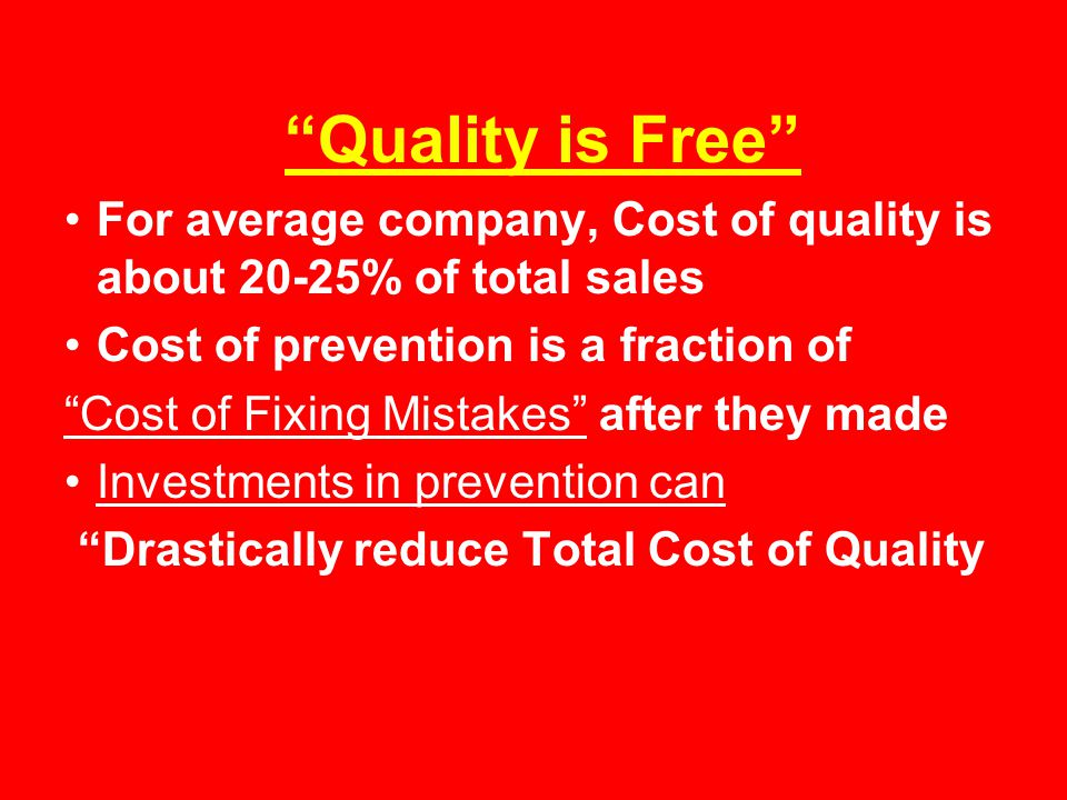 Quality is Free For average company, Cost of quality is about 20-25% of total sales. Cost of prevention is a fraction of.
