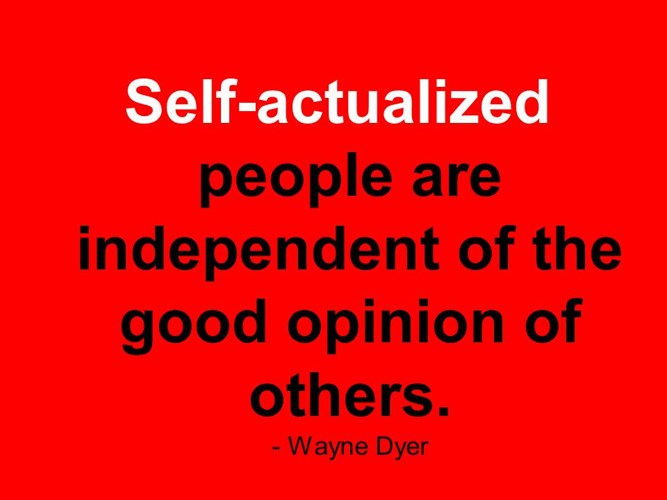 Self-actualized people are independent of the good opinion of others