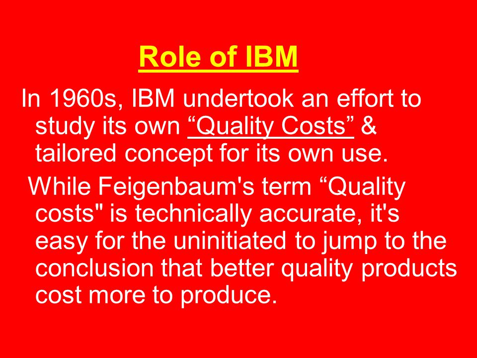 Role of IBM In 1960s, IBM undertook an effort to study its own Quality Costs & tailored concept for its own use.