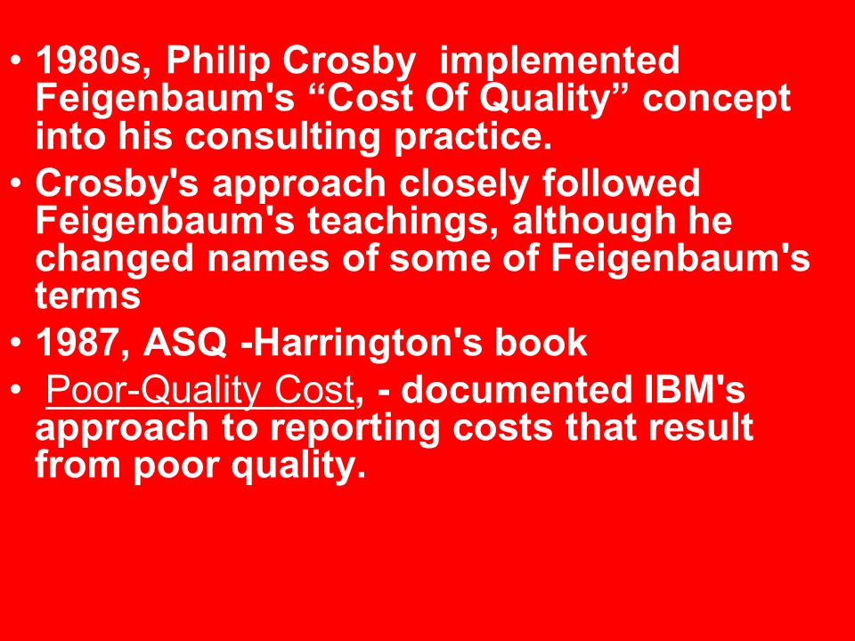 1980s, Philip Crosby implemented Feigenbaum s Cost Of Quality concept into his consulting practice.