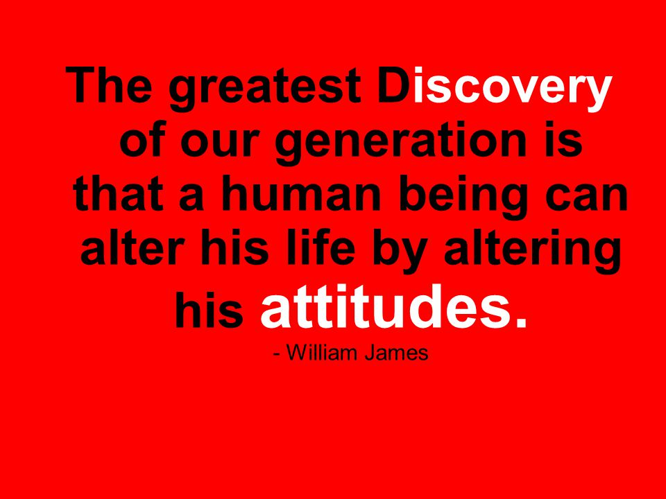 The greatest Discovery of our generation is that a human being can alter his life by altering his attitudes.