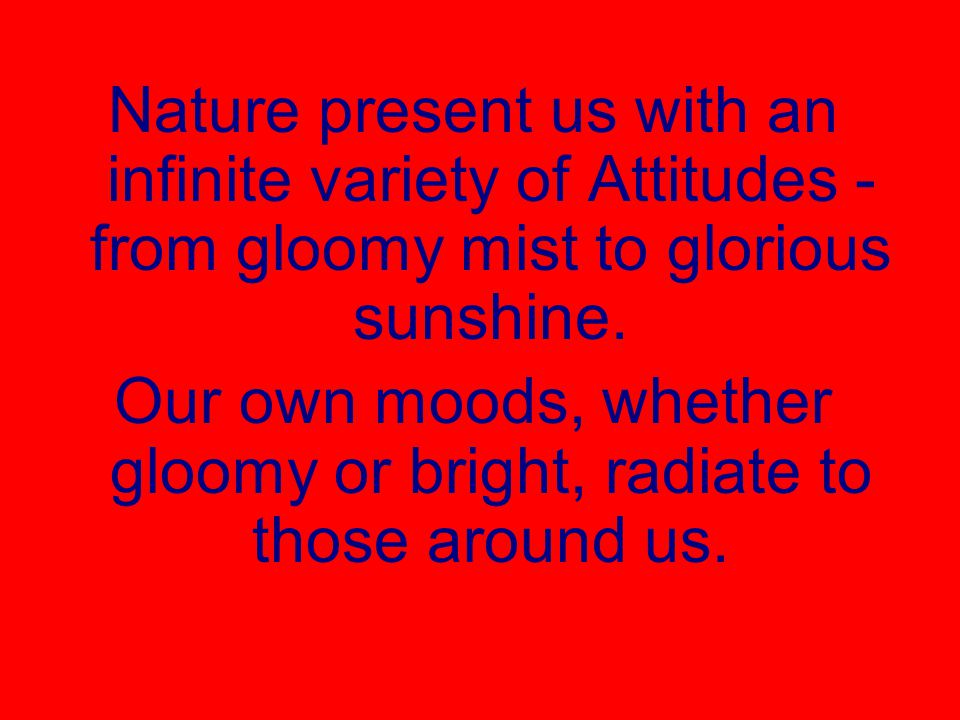 Our own moods, whether gloomy or bright, radiate to those around us.