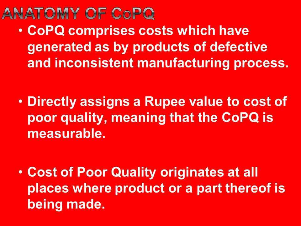 Anatomy of copq CoPQ comprises costs which have generated as by products of defective and inconsistent manufacturing process.