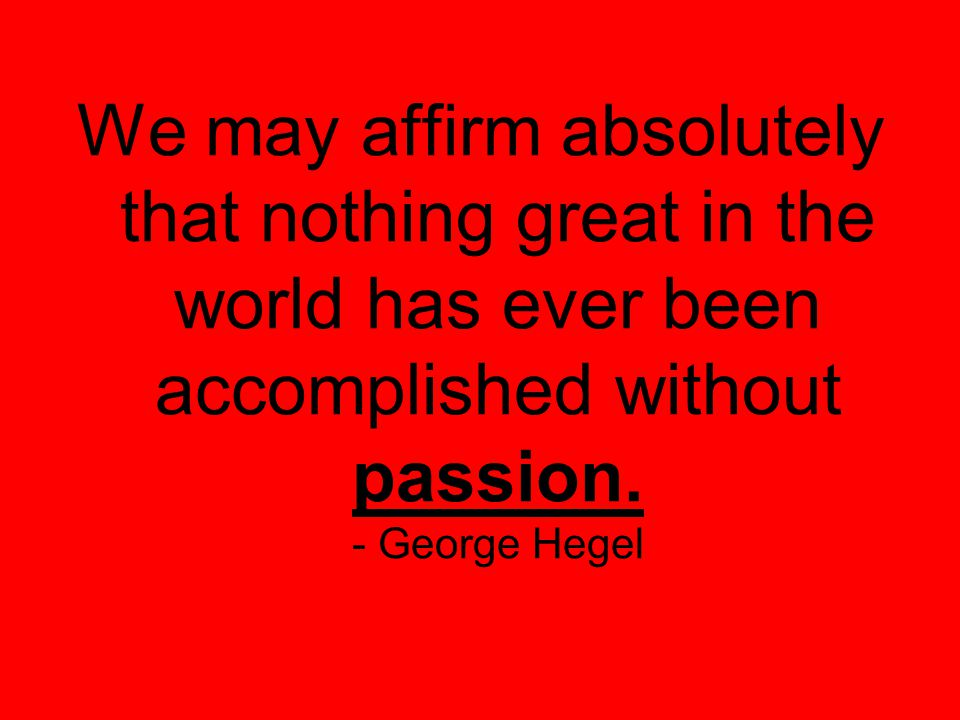 We may affirm absolutely that nothing great in the world has ever been accomplished without passion.