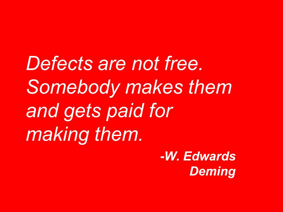 Defects are not free. Somebody makes them and gets paid for making them.