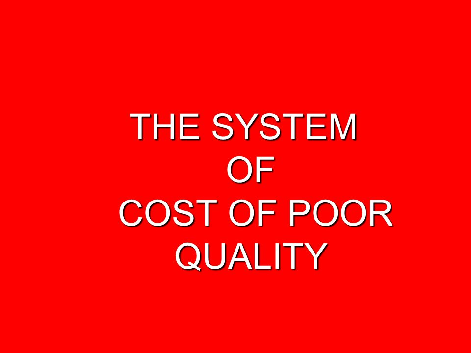 THE SYSTEM OF COST OF POOR QUALITY