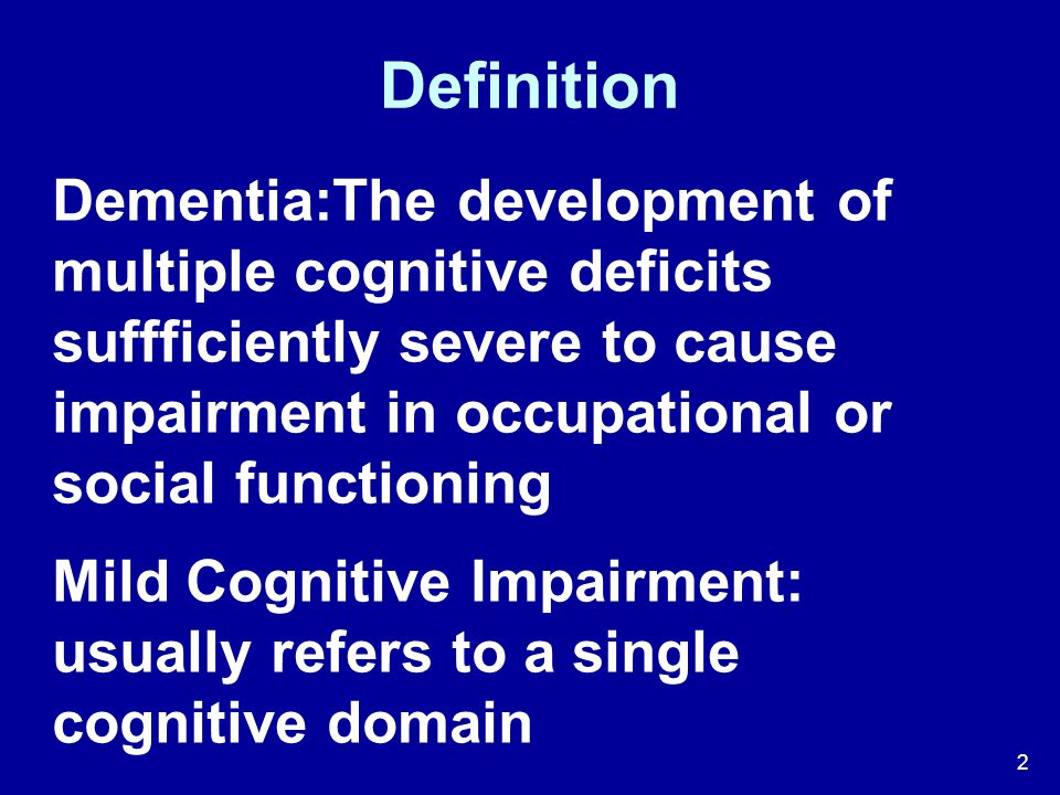 Definition Dementia:The development of multiple cognitive deficits suffficiently severe to cause impairment in occupational or social functioning.